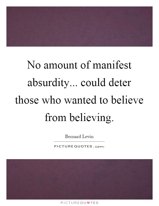 No amount of manifest absurdity... could deter those who wanted to believe from believing Picture Quote #1
