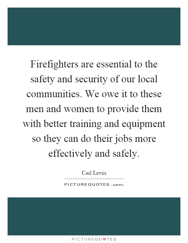 Firefighters are essential to the safety and security of our local communities. We owe it to these men and women to provide them with better training and equipment so they can do their jobs more effectively and safely Picture Quote #1