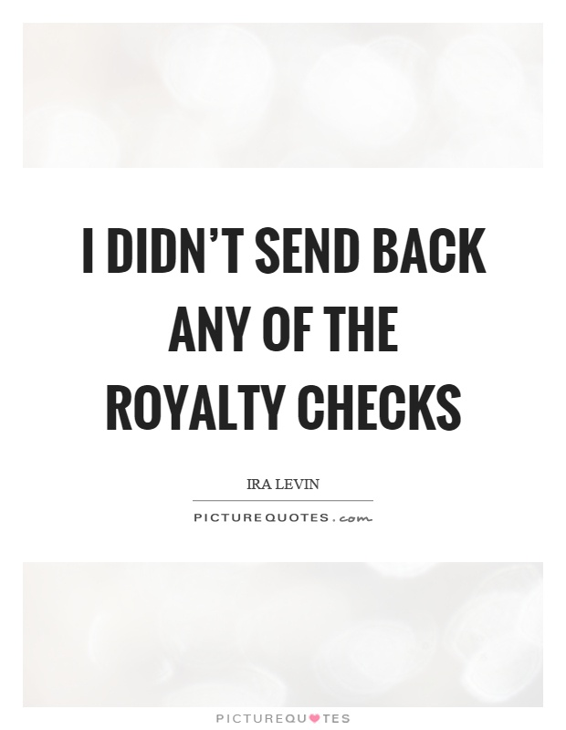 I didn't send back any of the royalty checks Picture Quote #1