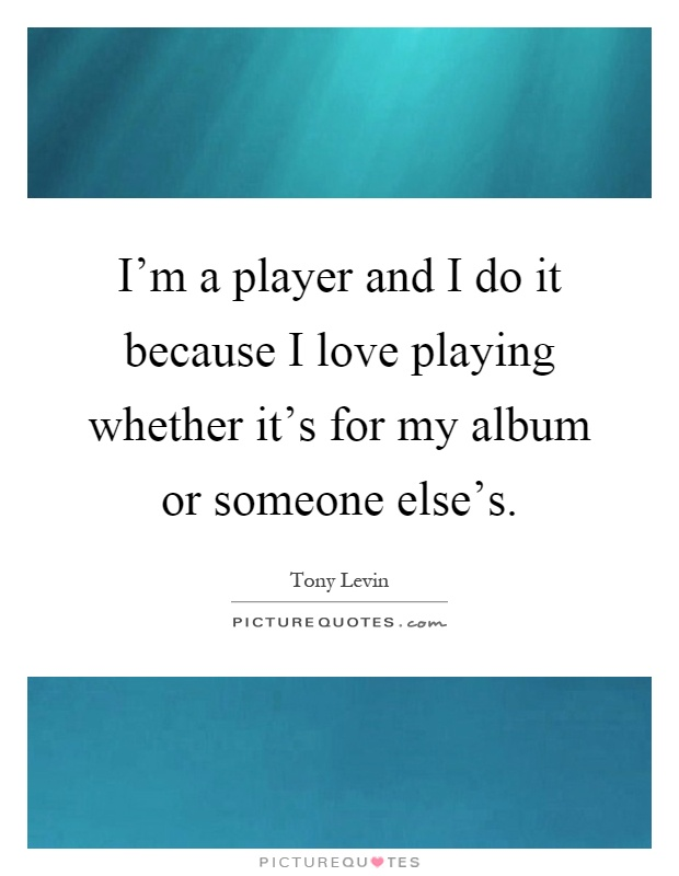 I'm a player and I do it because I love playing whether it's for my album or someone else's Picture Quote #1