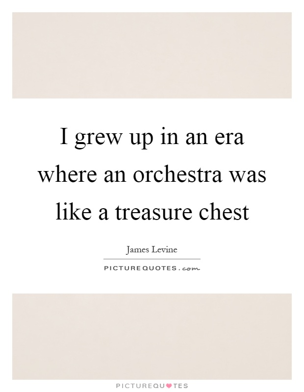 I grew up in an era where an orchestra was like a treasure chest Picture Quote #1
