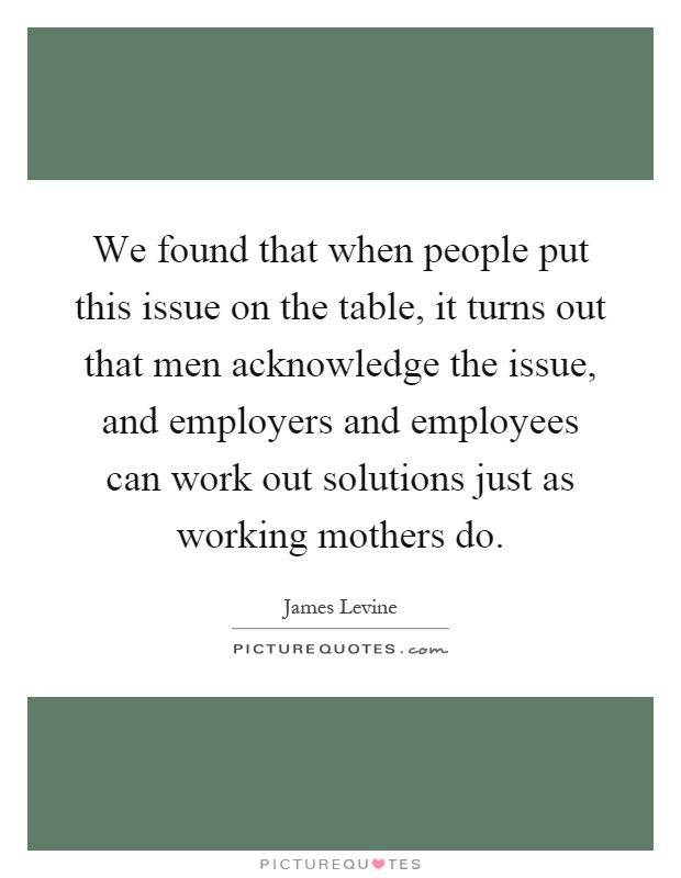 We found that when people put this issue on the table, it turns out that men acknowledge the issue, and employers and employees can work out solutions just as working mothers do Picture Quote #1