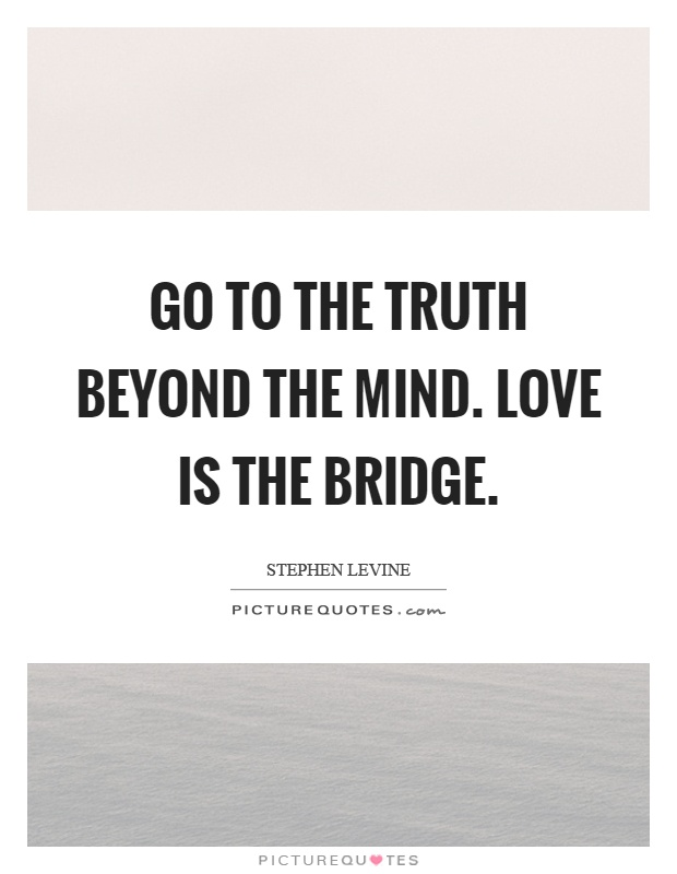 Go to the truth beyond the mind. Love is the bridge Picture Quote #1