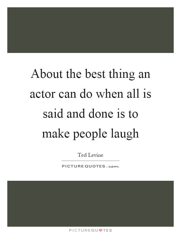 About the best thing an actor can do when all is said and done is to make people laugh Picture Quote #1