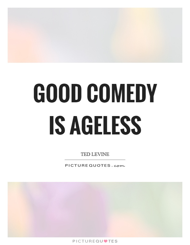 Good comedy is ageless Picture Quote #1