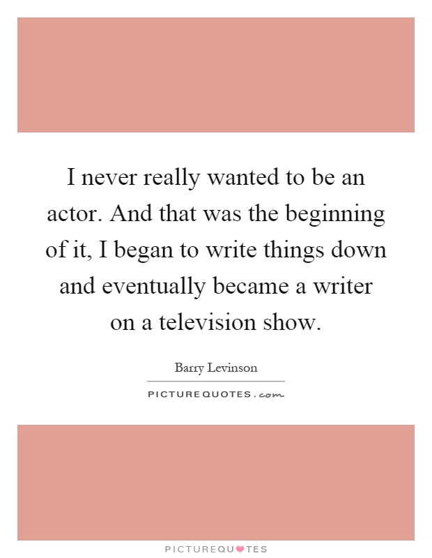 I never really wanted to be an actor. And that was the beginning of it, I began to write things down and eventually became a writer on a television show Picture Quote #1