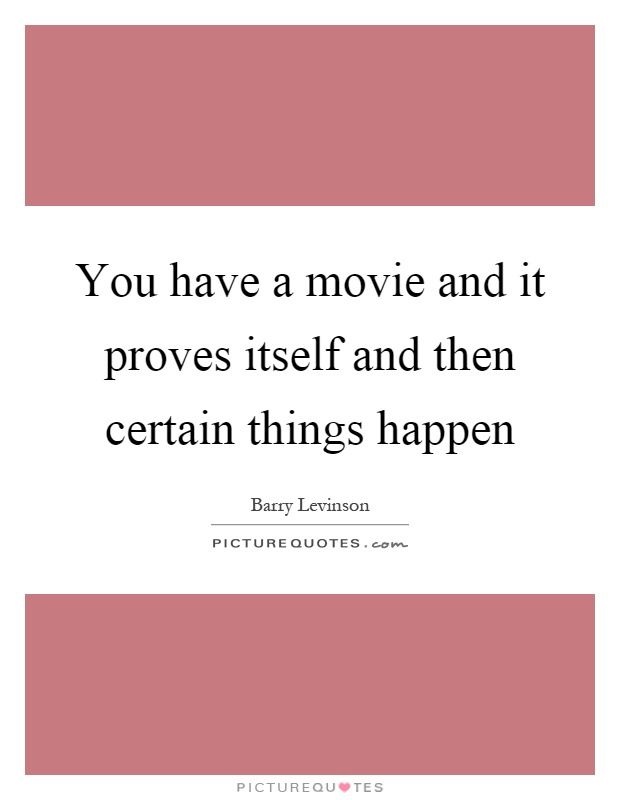 You have a movie and it proves itself and then certain things happen Picture Quote #1