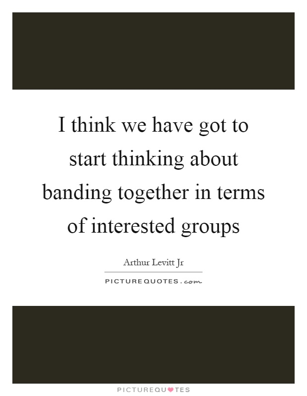 I think we have got to start thinking about banding together in terms of interested groups Picture Quote #1