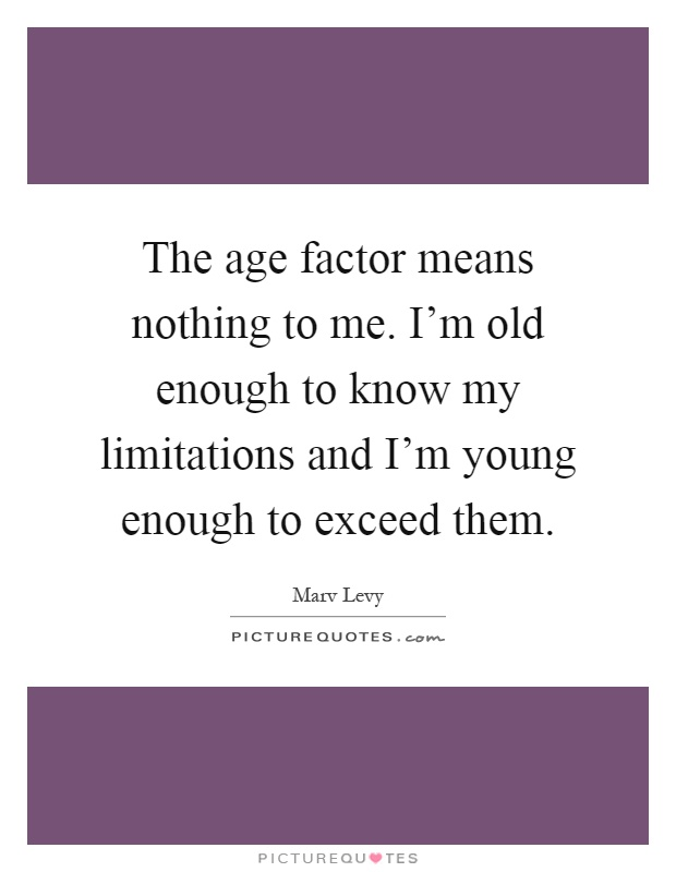 The age factor means nothing to me. I'm old enough to know my limitations and I'm young enough to exceed them Picture Quote #1