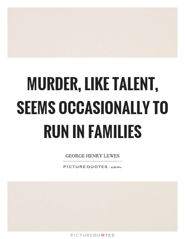 Murder, like talent, seems occasionally to run in families Picture Quote #1