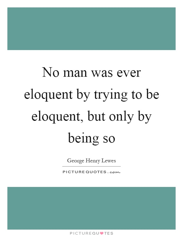 No man was ever eloquent by trying to be eloquent, but only by being so Picture Quote #1