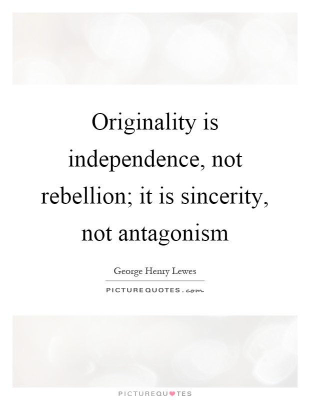 Originality is independence, not rebellion; it is sincerity, not antagonism Picture Quote #1