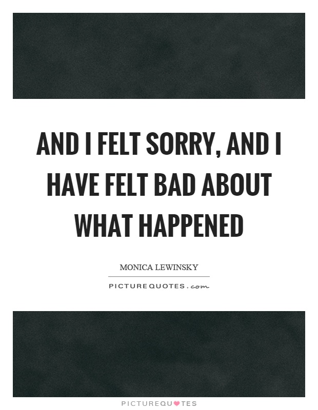 And I felt sorry, and I have felt bad about what happened Picture Quote #1