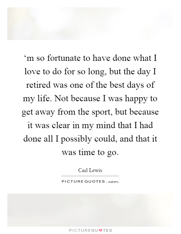 'm so fortunate to have done what I love to do for so long, but the day I retired was one of the best days of my life. Not because I was happy to get away from the sport, but because it was clear in my mind that I had done all I possibly could, and that it was time to go Picture Quote #1