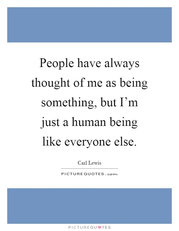 People have always thought of me as being something, but I'm just a human being like everyone else Picture Quote #1