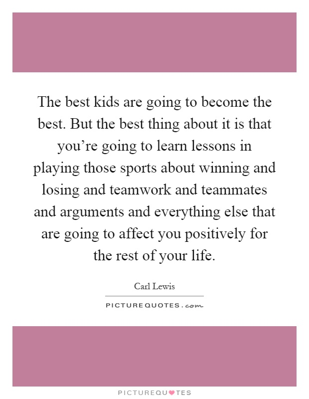 The best kids are going to become the best. But the best thing about it is that you're going to learn lessons in playing those sports about winning and losing and teamwork and teammates and arguments and everything else that are going to affect you positively for the rest of your life Picture Quote #1