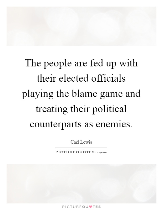The people are fed up with their elected officials playing the blame game and treating their political counterparts as enemies Picture Quote #1