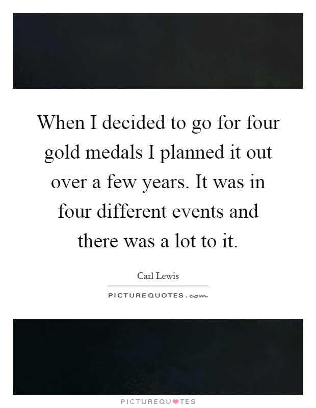 When I decided to go for four gold medals I planned it out over a few years. It was in four different events and there was a lot to it Picture Quote #1