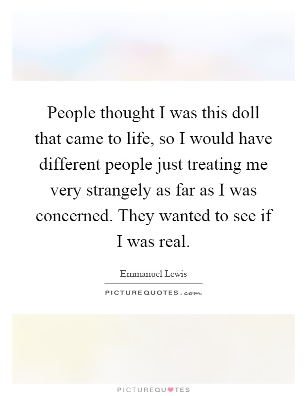 People thought I was this doll that came to life, so I would have different people just treating me very strangely as far as I was concerned. They wanted to see if I was real Picture Quote #1