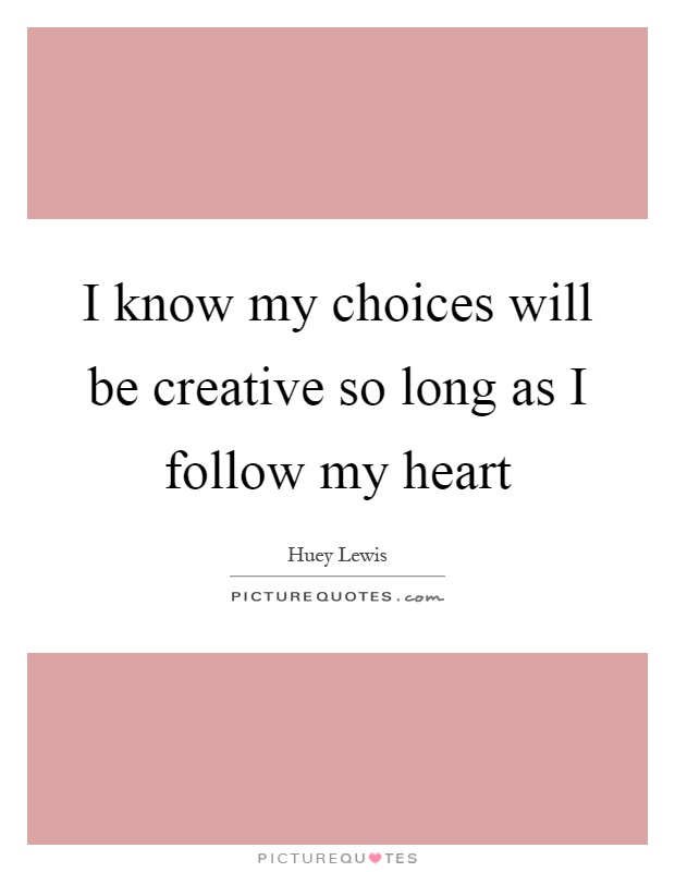 I know my choices will be creative so long as I follow my heart Picture Quote #1
