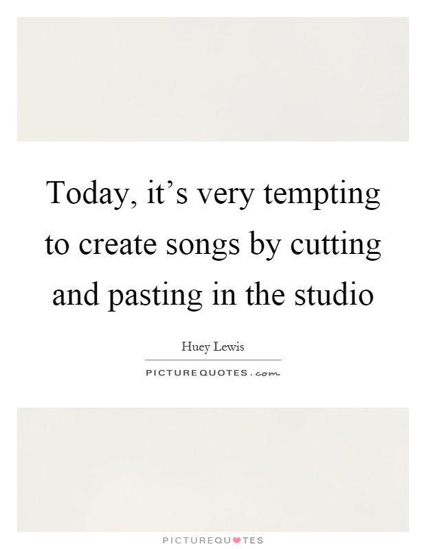 Today, it's very tempting to create songs by cutting and pasting in the studio Picture Quote #1