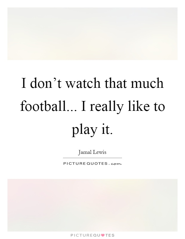 I don't watch that much football... I really like to play it Picture Quote #1
