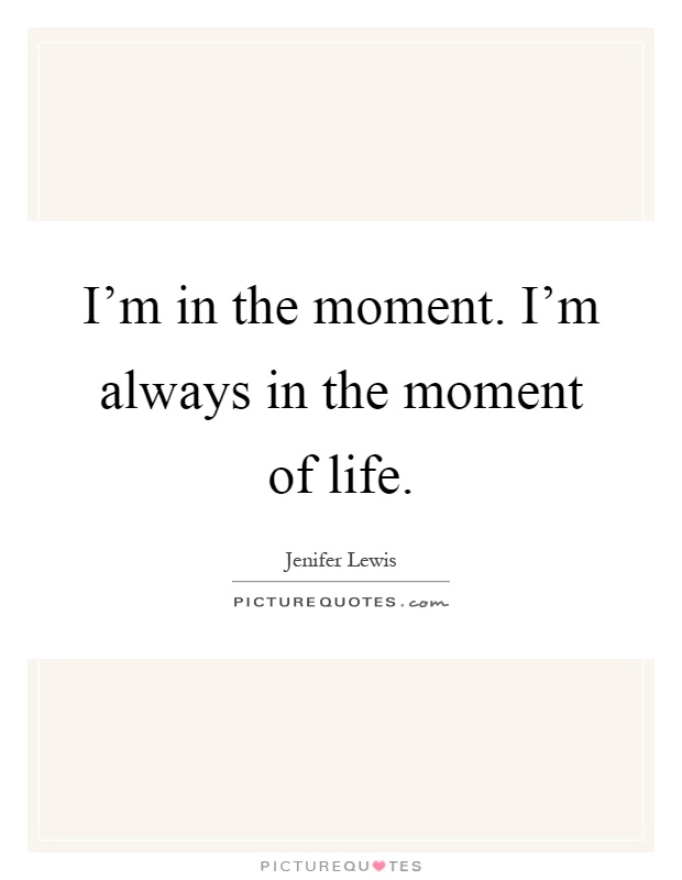 I'm in the moment. I'm always in the moment of life Picture Quote #1