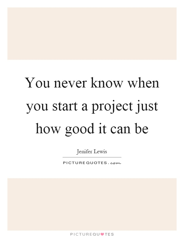 You never know when you start a project just how good it can be Picture Quote #1