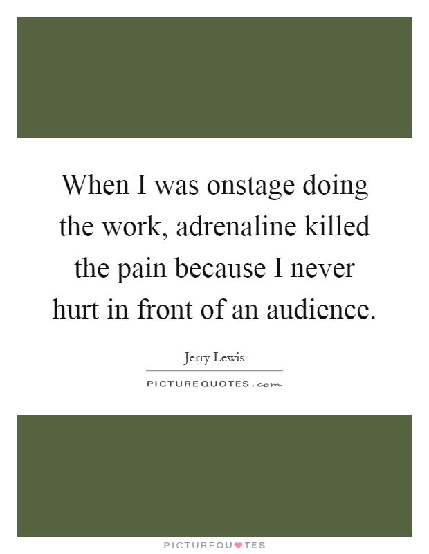 When I was onstage doing the work, adrenaline killed the pain because I never hurt in front of an audience Picture Quote #1