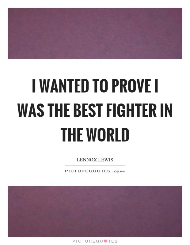 I wanted to prove I was the best fighter in the world Picture Quote #1