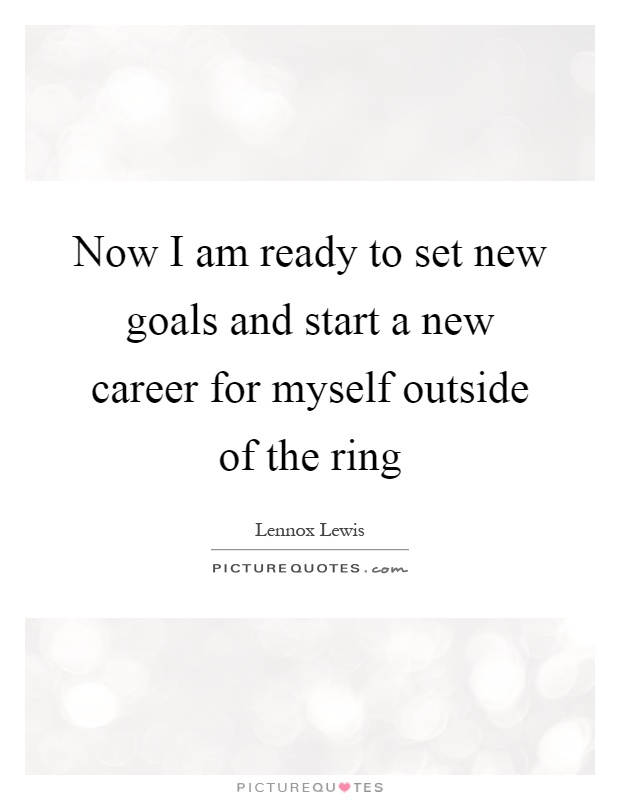 Now I am ready to set new goals and start a new career for myself outside of the ring Picture Quote #1