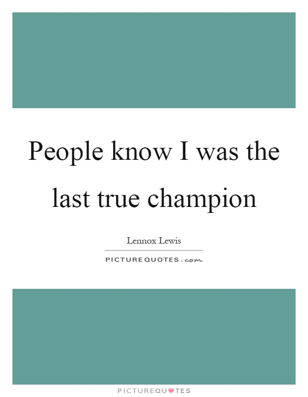 People know I was the last true champion Picture Quote #1