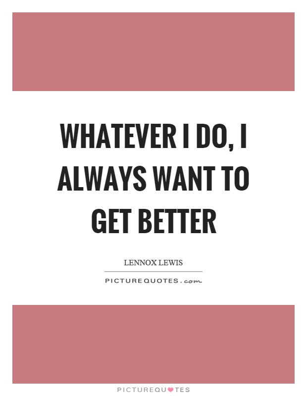 Whatever I do, I always want to get better Picture Quote #1
