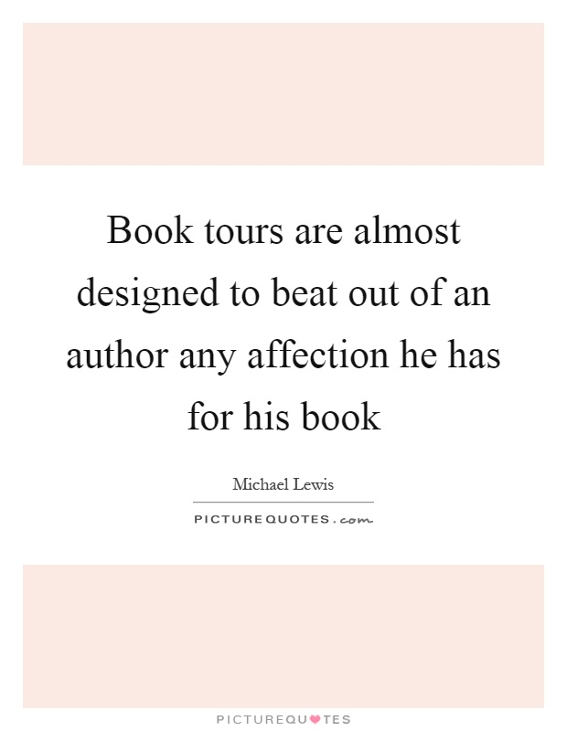 Book tours are almost designed to beat out of an author any affection he has for his book Picture Quote #1