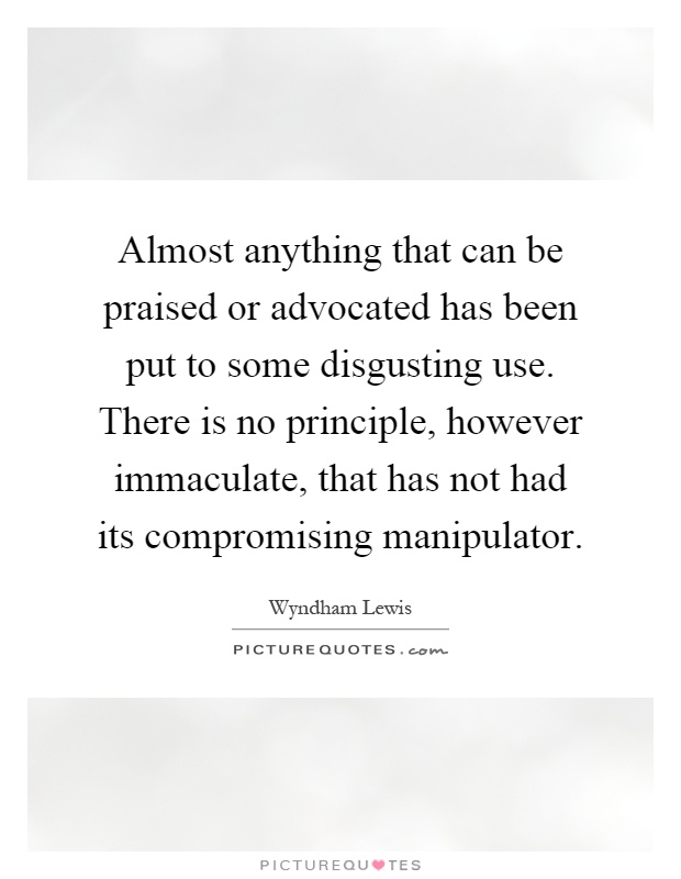 Almost anything that can be praised or advocated has been put to some disgusting use. There is no principle, however immaculate, that has not had its compromising manipulator Picture Quote #1