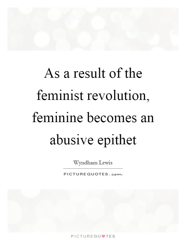 As a result of the feminist revolution, feminine becomes an abusive epithet Picture Quote #1