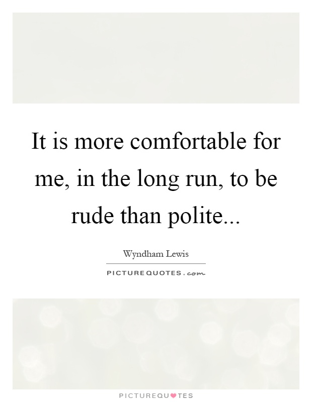It is more comfortable for me, in the long run, to be rude than polite Picture Quote #1