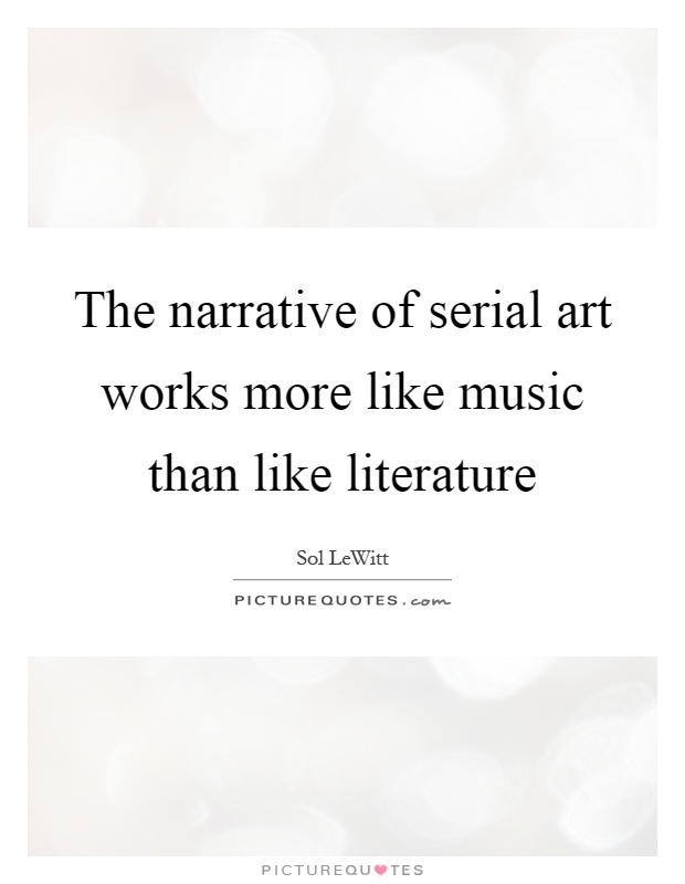 The narrative of serial art works more like music than like literature Picture Quote #1