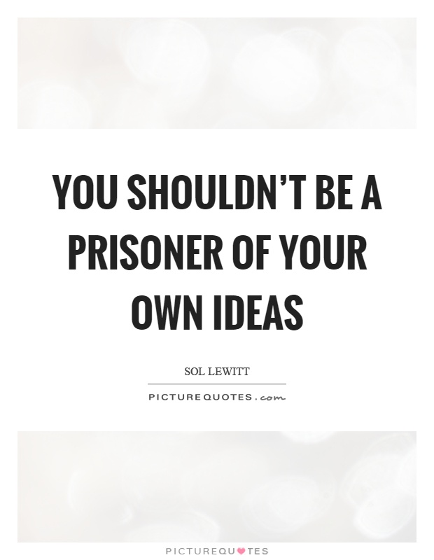 You shouldn't be a prisoner of your own ideas Picture Quote #1