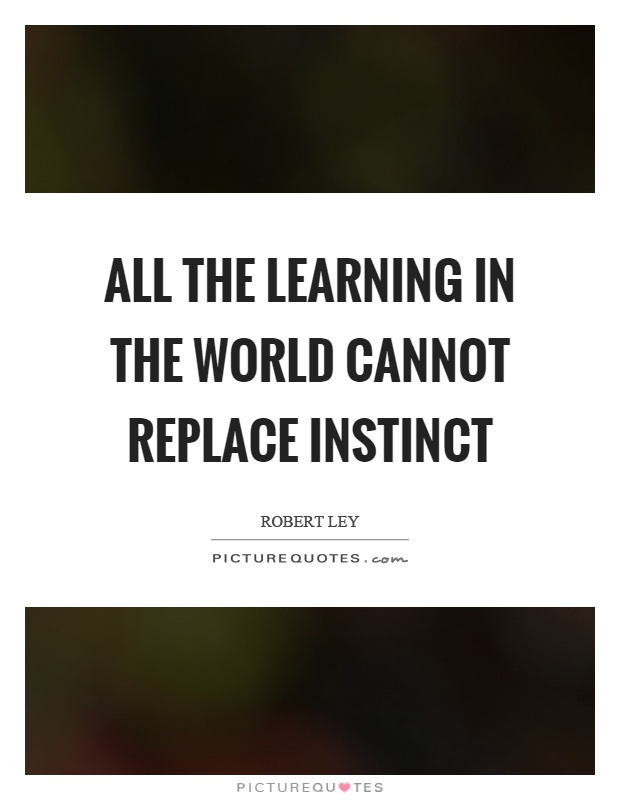 All the learning in the world cannot replace instinct Picture Quote #1