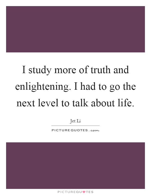I study more of truth and enlightening. I had to go the next level to talk about life Picture Quote #1