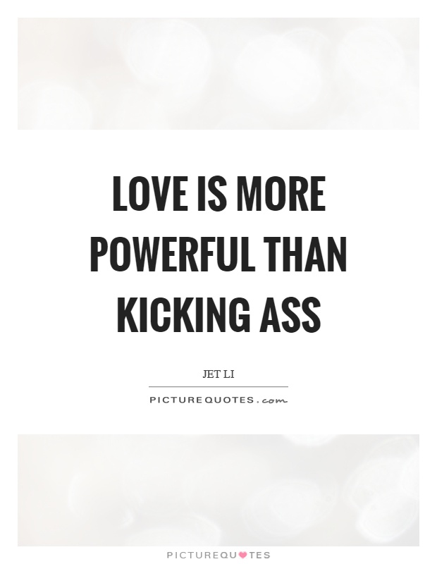 Love is more powerful than kicking ass Picture Quote #1