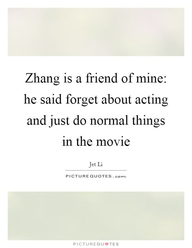 Zhang is a friend of mine: he said forget about acting and just do normal things in the movie Picture Quote #1