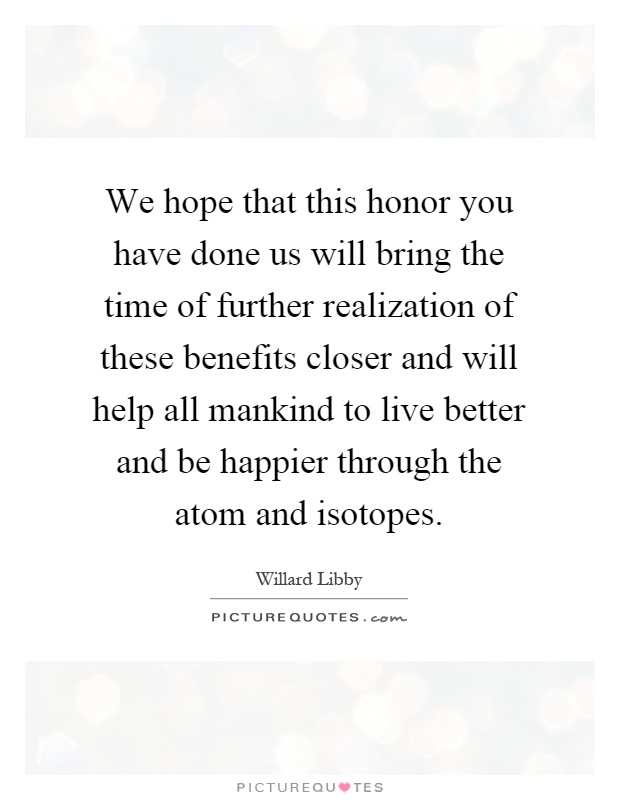 We hope that this honor you have done us will bring the time of further realization of these benefits closer and will help all mankind to live better and be happier through the atom and isotopes Picture Quote #1