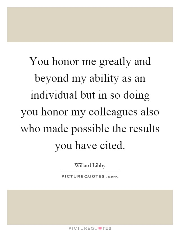 You honor me greatly and beyond my ability as an individual but in so doing you honor my colleagues also who made possible the results you have cited Picture Quote #1