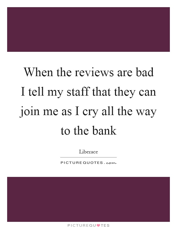 When the reviews are bad I tell my staff that they can join me as I cry all the way to the bank Picture Quote #1