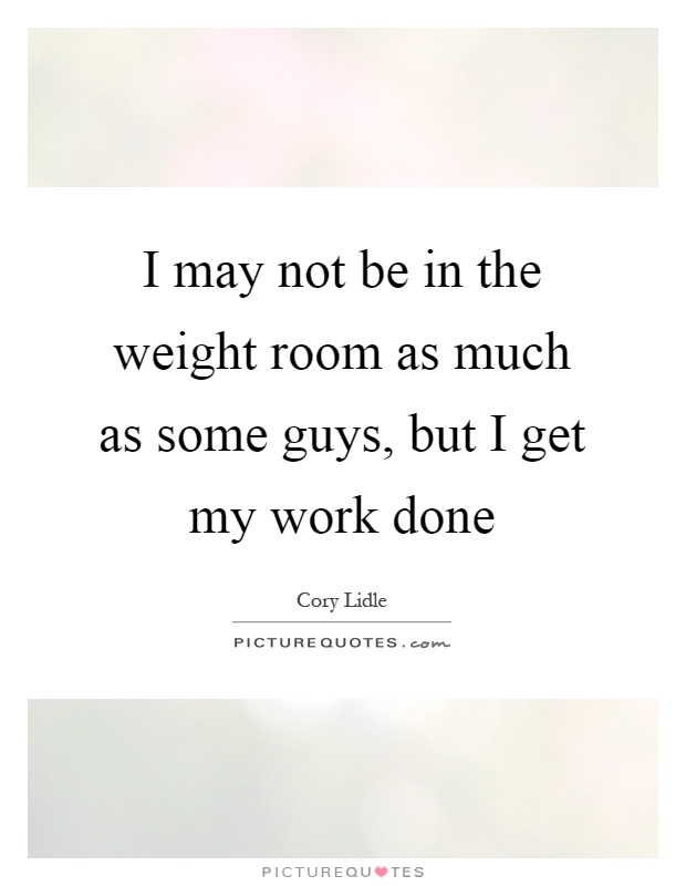 I may not be in the weight room as much as some guys, but I get my work done Picture Quote #1