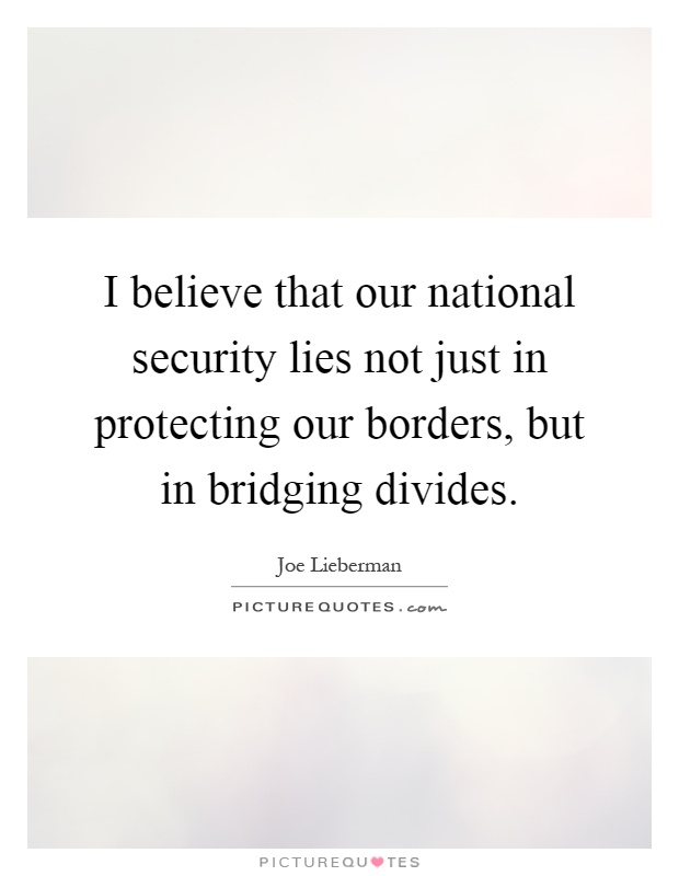 I believe that our national security lies not just in protecting our borders, but in bridging divides Picture Quote #1
