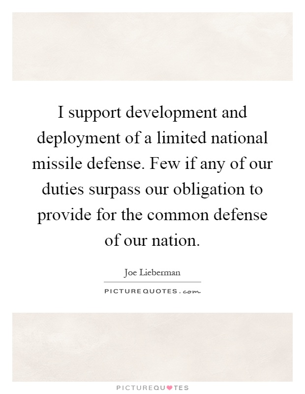 I support development and deployment of a limited national missile defense. Few if any of our duties surpass our obligation to provide for the common defense of our nation Picture Quote #1