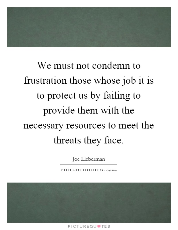 We must not condemn to frustration those whose job it is to protect us by failing to provide them with the necessary resources to meet the threats they face Picture Quote #1